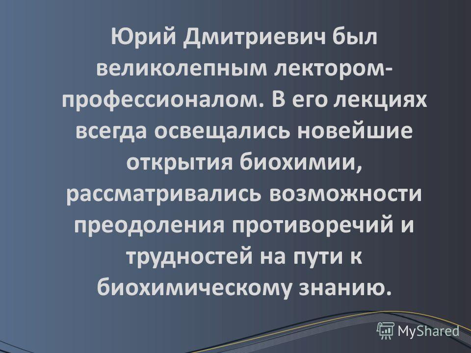Юрий Дмитриевич был великолепным лектором- профессионалом. В его лекциях всегда освещались новейшие открытия биохимии, рассматривались возможности преодоления противоречий и трудностей на пути к биохимическому знанию.