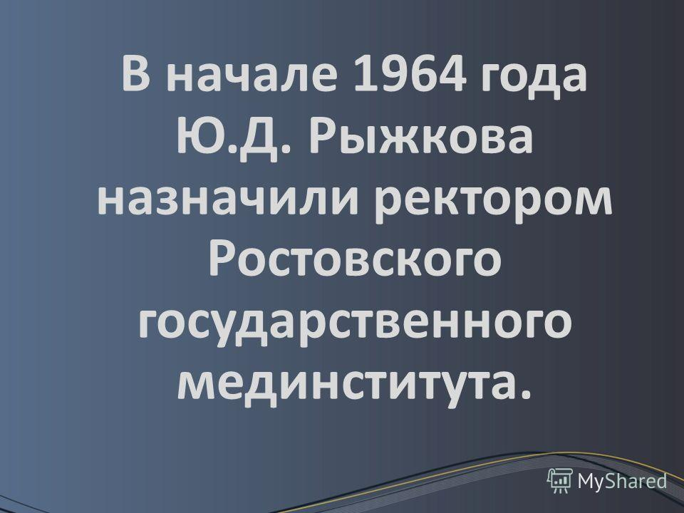 В начале 1964 года Ю.Д. Рыжкова назначили ректором Ростовского государственного мединститута.