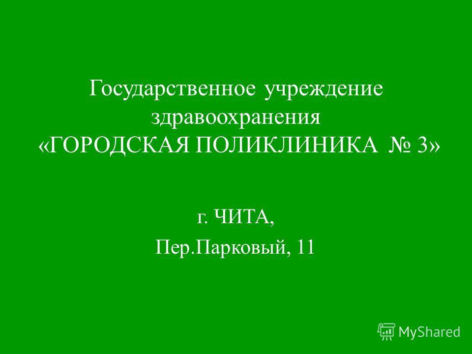 Государственное учреждение здравоохранения «ГОРОДСКАЯ ПОЛИКЛИНИКА 3» г. ЧИТА, Пер.Парковый, 11