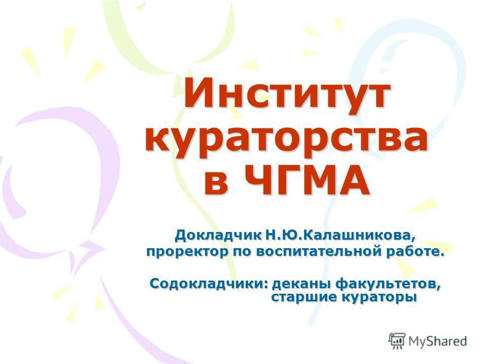 Институт кураторства в ЧГМА Докладчик Н.Ю.Калашникова, проректор по воспитательной работе. Содокладчики: деканы факультетов, старшие кураторы