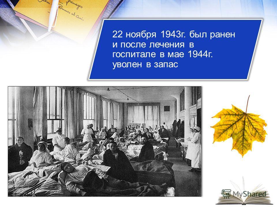 22 ноября 1943г. был ранен и после лечения в госпитале в мае 1944г. уволен в запас