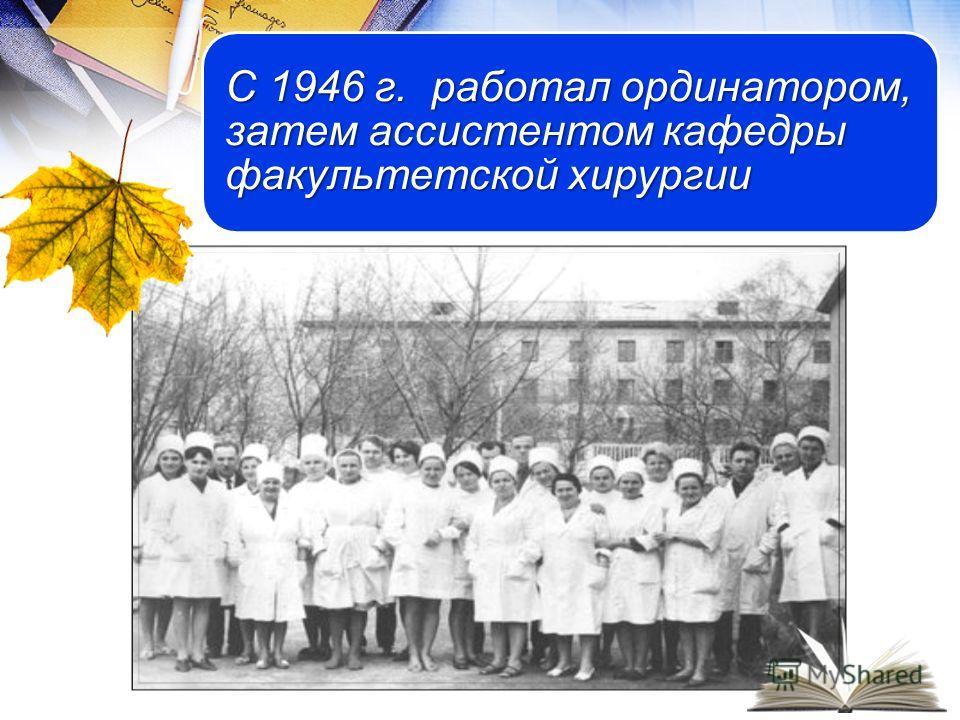 С 1946 г. работал ординатором, затем ассистентом кафедры факультетской хирургии