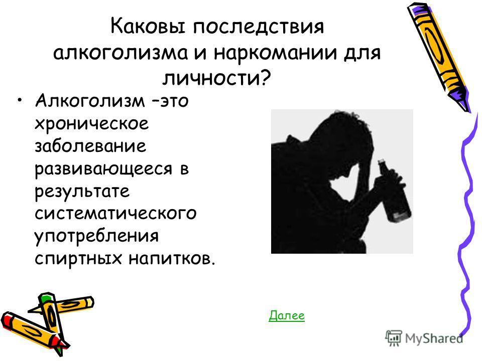 Каковы последствия алкоголизма и наркомании для личности? Алкоголизм –это хроническое заболевание развивающееся в результате систематического употребления спиртных напитков. Далее