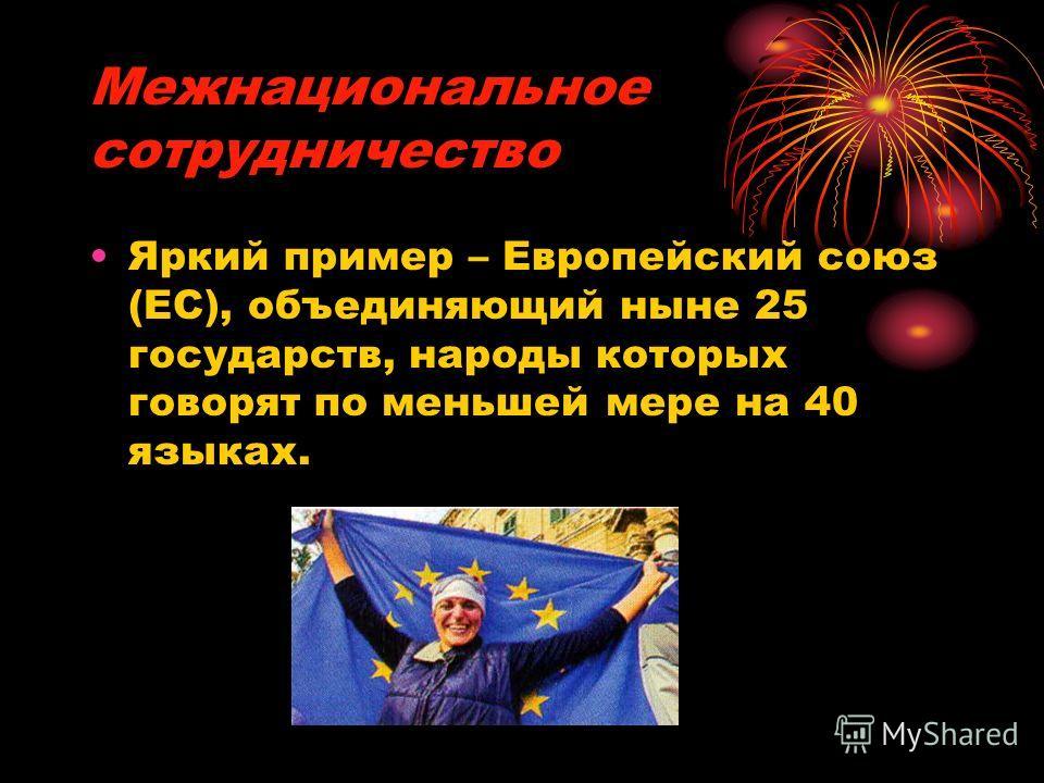 Межнациональное сотрудничество Яркий пример – Европейский союз (ЕС), объединяющий ныне 25 государств, народы которых говорят по меньшей мере на 40 языках.