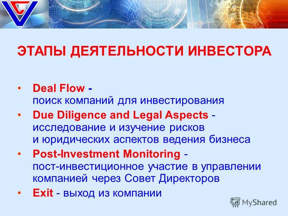 ЭТАПЫ ДЕЯТЕЛЬНОСТИ ИНВЕСТОРА Deal Flow - поиск компаний для инвестирования Due Diligence and Legal Aspects - исследование и изучение рисков и юридических аспектов ведения бизнеса Post-Investment Monitoring - пост-инвестиционное участие в управлении к