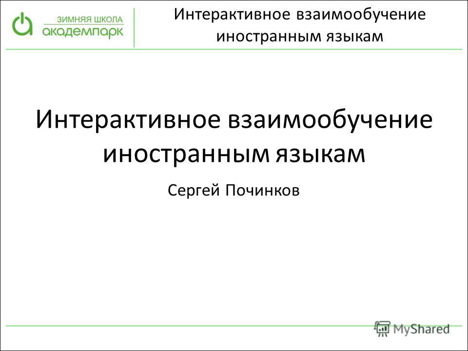 Интерактивное взаимообучение иностранным языкам Интерактивное взаимообучение иностранным языкам Сергей Починков