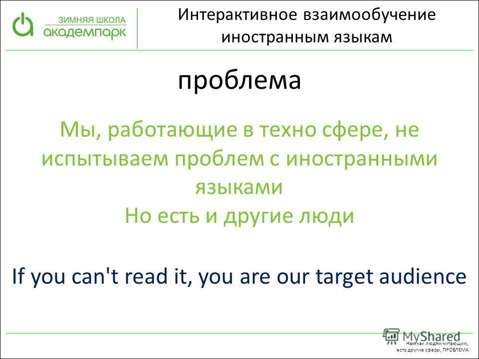 проблема Интерактивное взаимообучение иностранным языкам Мы, работающие в техно сфере, не испытываем проблем с иностранными языками Но есть и другие люди If you can't read it, you are our target audience Нам как людям читающим, есть другие сферы, ПРО