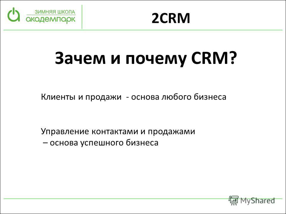 2CRM Зачем и почему CRM? Клиенты и продажи - основа любого бизнеса Управление контактами и продажами – основа успешного бизнеса