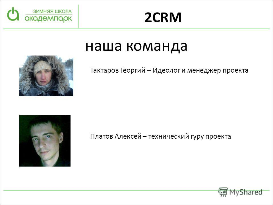 наша команда Тактаров Георгий – Идеолог и менеджер проекта Платов Алексей – технический гуру проекта 2CRM