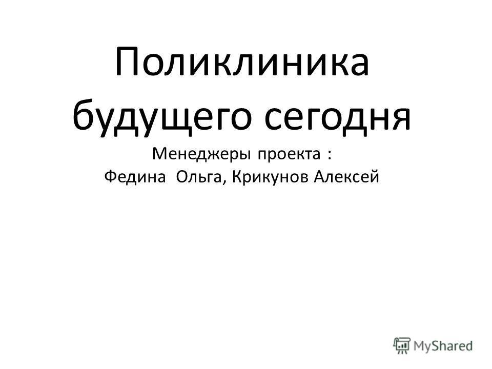 Поликлиника будущего сегодня Менеджеры проекта : Федина Ольга, Крикунов Алексей