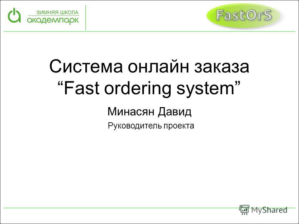 Система онлайн заказа Fast ordering system Минасян Давид Руководитель проекта