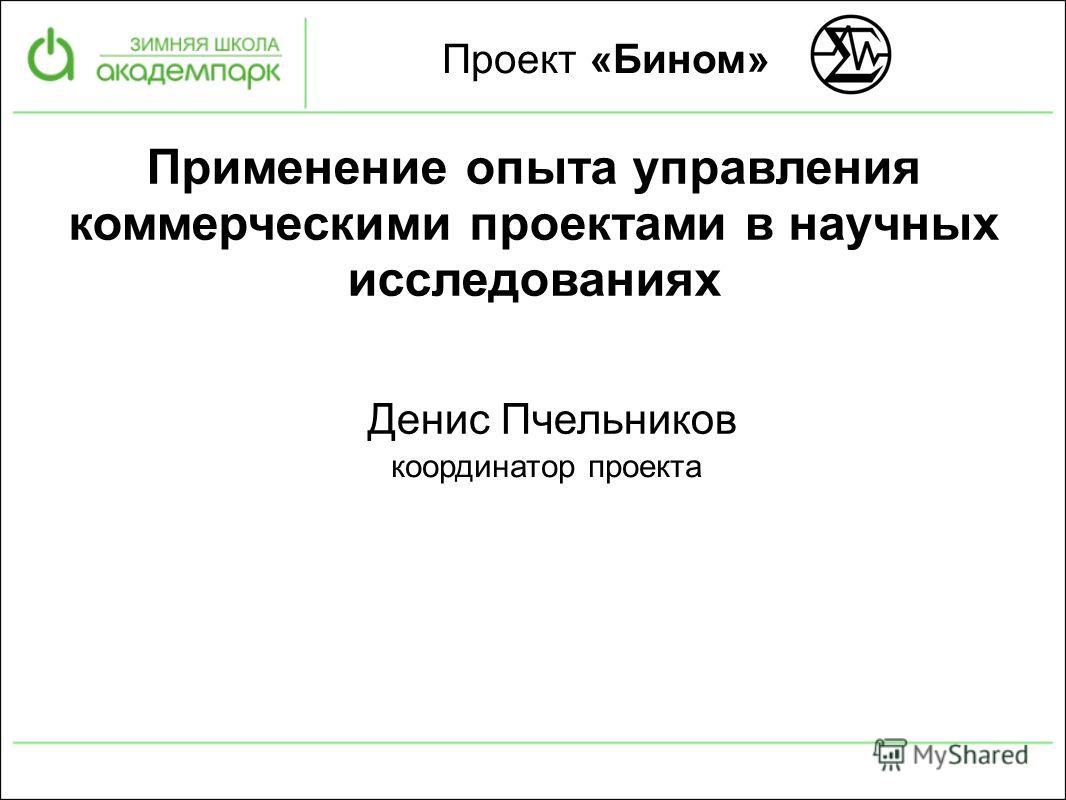 Проект «Бином» Денис Пчельников координатор проекта Применение опыта управления коммерческими проектами в научных исследованиях