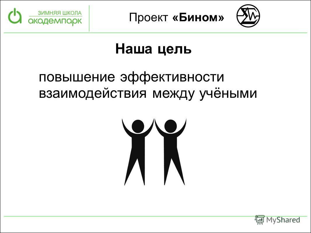 Проект «Бином» Наша цель повышение эффективности взаимодействия между учёными