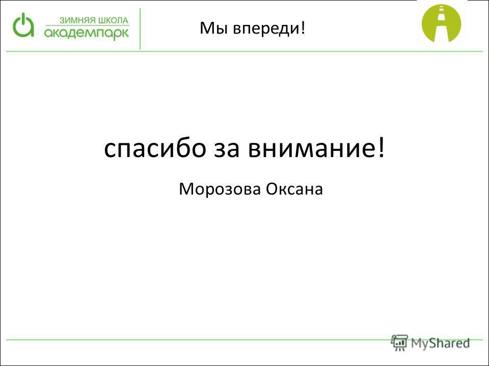 Морозова Оксана Мы впереди! спасибо за внимание!