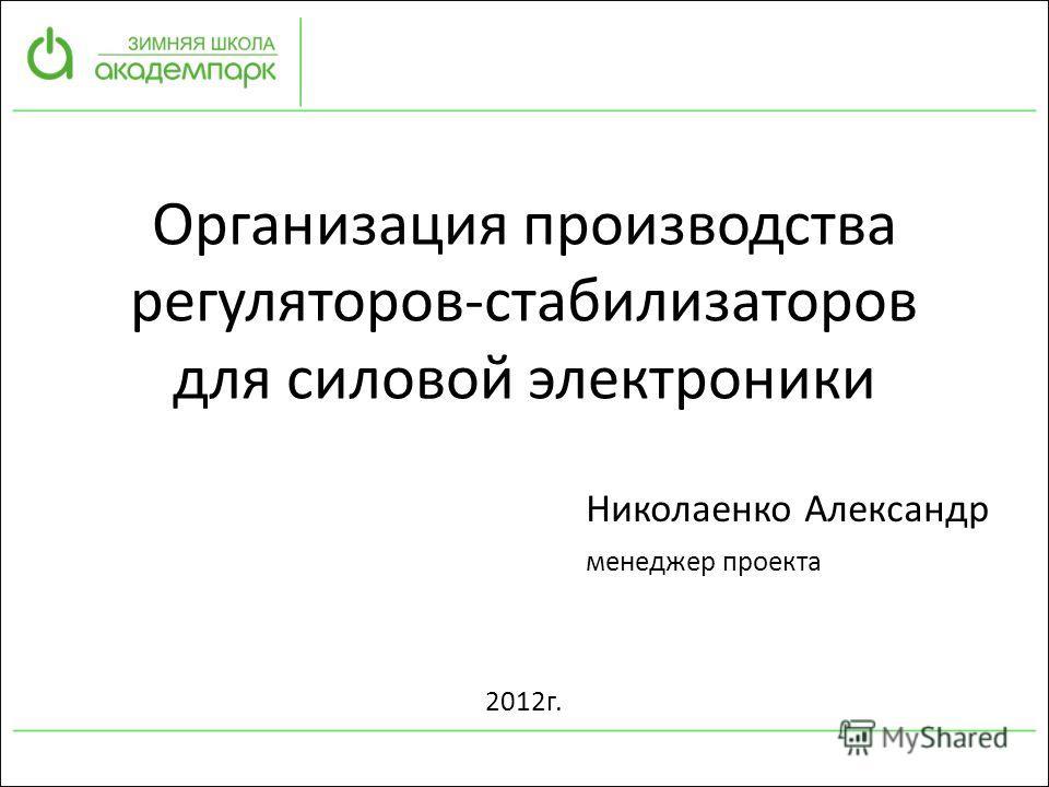 Организация производства регуляторов-стабилизаторов для силовой электроники Николаенко Александр менеджер проекта 2012г.