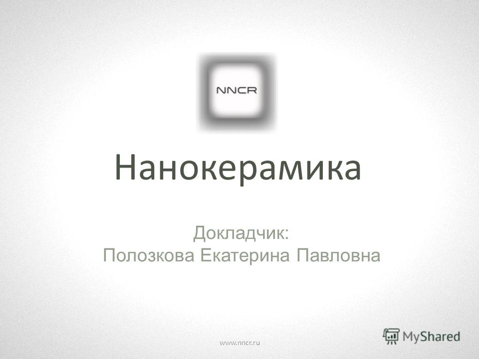 Нанокерамика Докладчик: Полозкова Екатерина Павловна www.nncr.ru