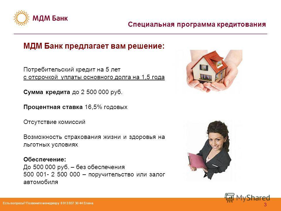 33 МДМ Банк предлагает вам решение: Потребительский кредит на 5 лет с отсрочкой уплаты основного долга на 1,5 года Сумма кредита до 2 500 000 руб. Процентная ставка 16,5% годовых Отсутствие комиссий Возможность страхования жизни и здоровья на льготны