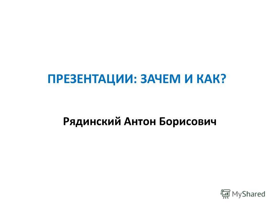 ПРЕЗЕНТАЦИИ: ЗАЧЕМ И КАК? Рядинский Антон Борисович