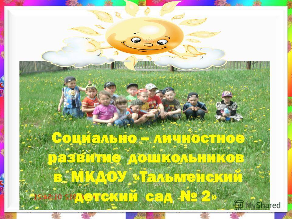 Социально – личностное развитие дошкольников в МКДОУ «Тальменский детский сад 2»