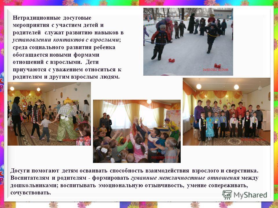 Нетрадиционные досуговые мероприятия с участием детей и родителей служат развитию навыков в установлении контактов с взрослыми; среда социального развития ребенка обогащается новыми формами отношений с взрослыми. Дети приучаются с уважением относитьс