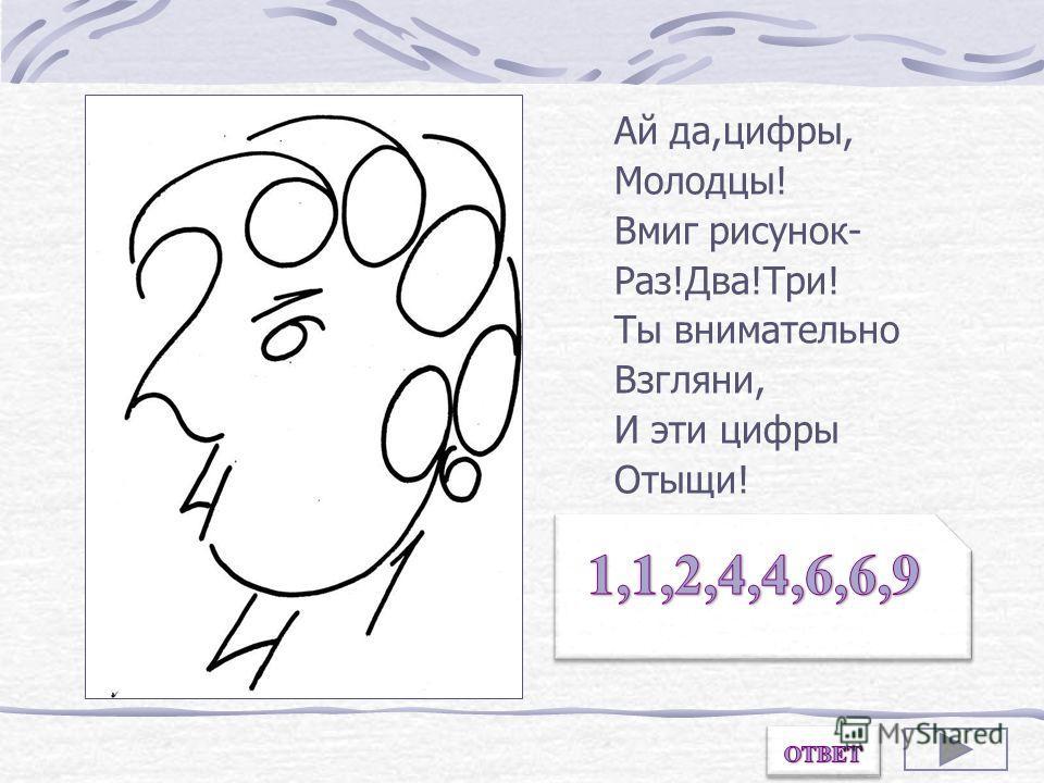 Ай да,цифры, Молодцы! Вмиг рисунок- Раз!Два!Три! Ты внимательно Взгляни, И эти цифры Отыщи! Назови цифры, из которых состоит рисунок.