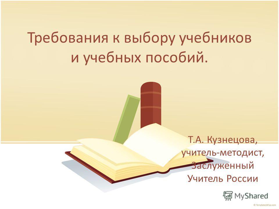 Требования к выбору учебников и учебных пособий. Т.А. Кузнецова, учитель-методист, Заслуженный Учитель России