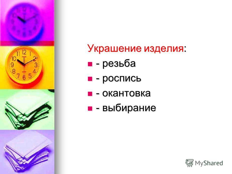 Украшение изделия: - резьба - резьба - роспись - роспись - окантовка - окантовка - выбирание - выбирание