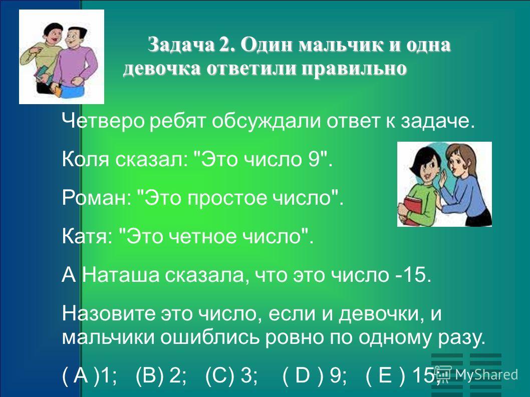 Задача 2. Один мальчик и одна девочка ответили правильно Задача 2. Один мальчик и одна девочка ответили правильно Четверо ребят обсуждали ответ к задаче. Коля сказал:
