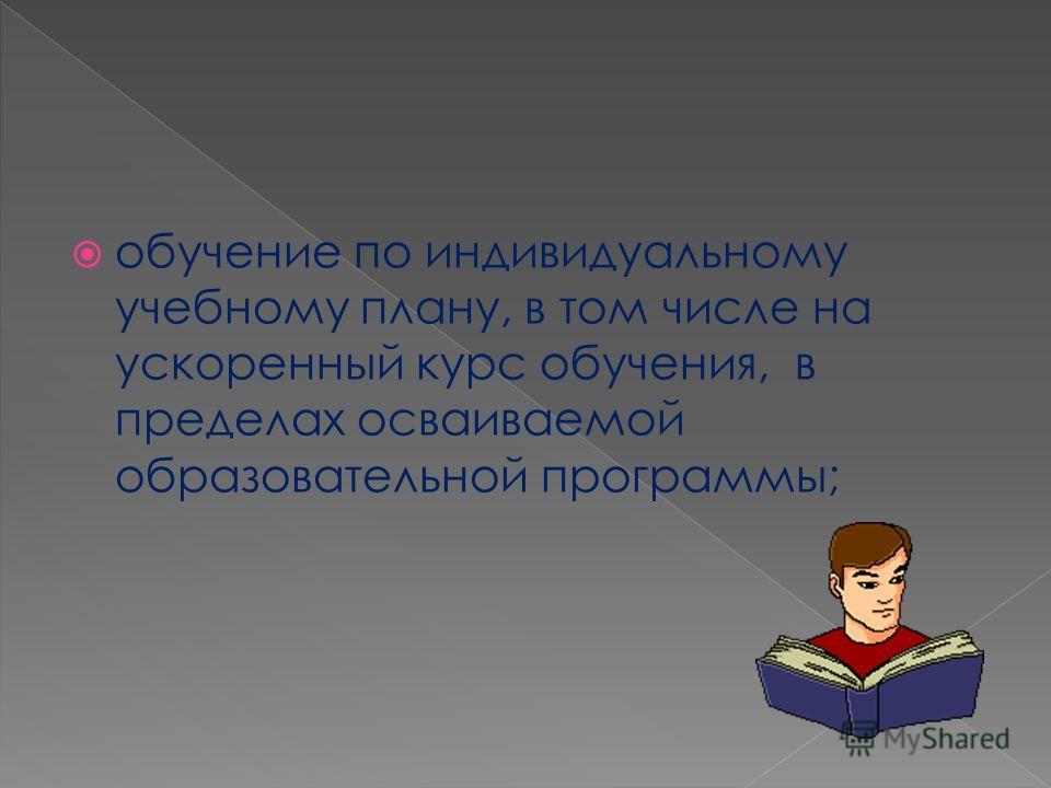обучение по индивидуальному учебному плану, в том числе на ускоренный курс обучения, в пределах осваиваемой образовательной программы;