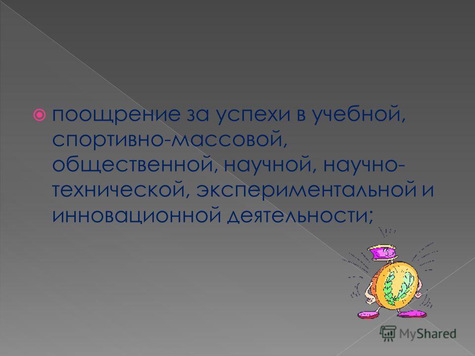 поощрение за успехи в учебной, спортивно-массовой, общественной, научной, научно- технической, экспериментальной и инновационной деятельности;
