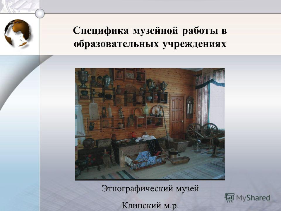Этнографический музей Клинский м.р. Специфика музейной работы в образовательных учреждениях