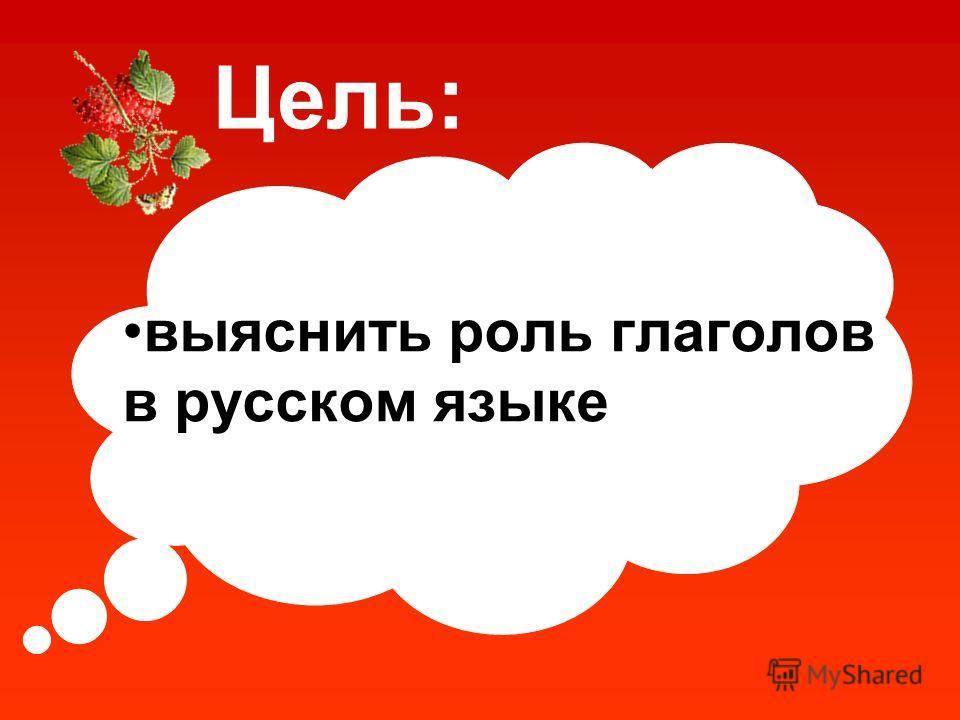 выяснить роль глаголов в русском языке Цель: