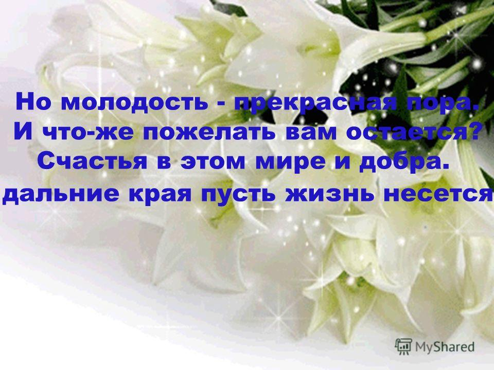 Но молодость - прекрасная пора. И что-же пожелать вам остается? Счастья в этом мире и добра. В дальние края пусть жизнь несется!