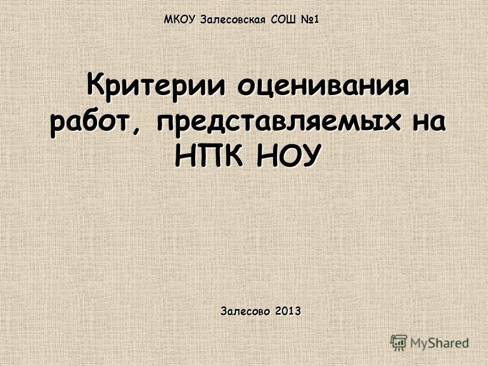 Критерии оценивания работ, представляемых на НПК НОУ МКОУ Залесовская СОШ 1 Залесово 2013