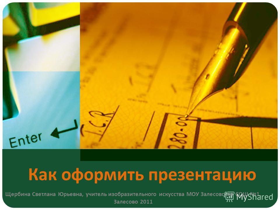 Как оформить презентацию Щербина Светлана Юрьевна, учитель изобразительного искусства МОУ Залесовская СОШ 1. Залесово 2011