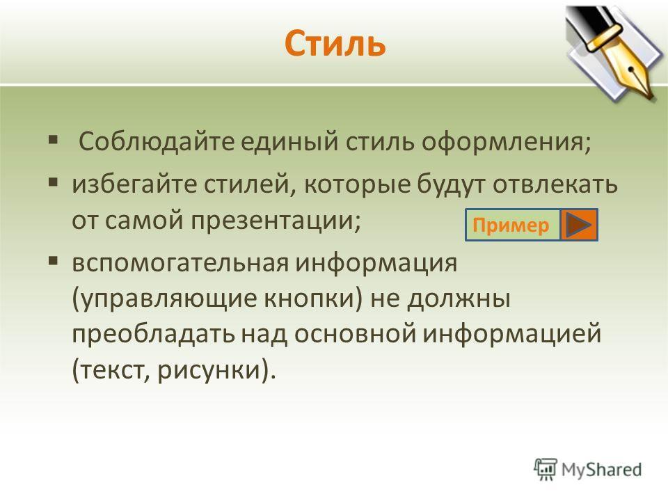 Стиль Соблюдайте единый стиль оформления; избегайте стилей, которые будут отвлекать от самой презентации; вспомогательная информация (управляющие кнопки) не должны преобладать над основной информацией (текст, рисунки). Пример