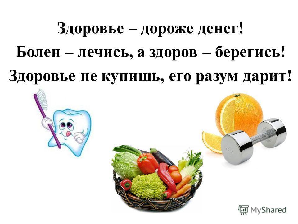 Здоровье – дороже денег! Болен – лечись, а здоров – берегись! Здоровье не купишь, его разум дарит!