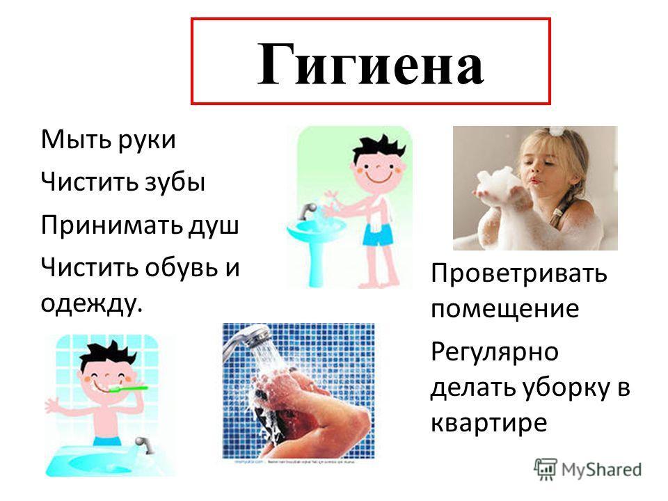 Гигиена Мыть руки Чистить зубы Принимать душ Чистить обувь и одежду. Проветривать помещение Регулярно делать уборку в квартире