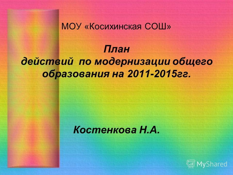 МОУ «Косихинская СОШ» План действий по модернизации общего образования на 2011-2015гг. Костенкова Н.А.