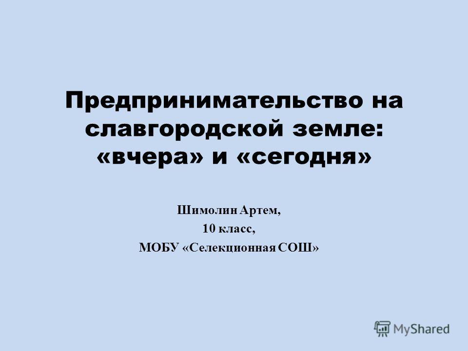 Предпринимательство на славгородской земле: «вчера» и «сегодня» Шимолин Артем, 10 класс, МОБУ «Селекционная СОШ»