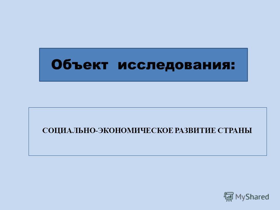 СОЦИАЛЬНО-ЭКОНОМИЧЕСКОЕ РАЗВИТИЕ СТРАНЫ Объект исследования: