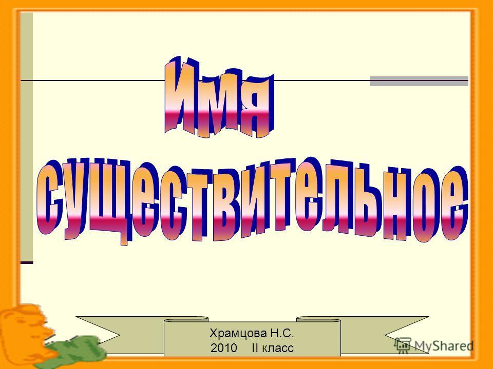 Имя существительное. Жвакина. 2007г. Храмцова Н.С. 2010 II класс