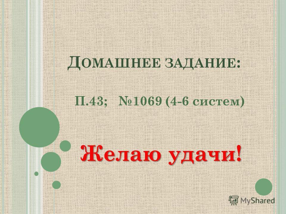 Д ОМАШНЕЕ ЗАДАНИЕ : П.43; 1069 (4-6 систем) Желаю удачи!