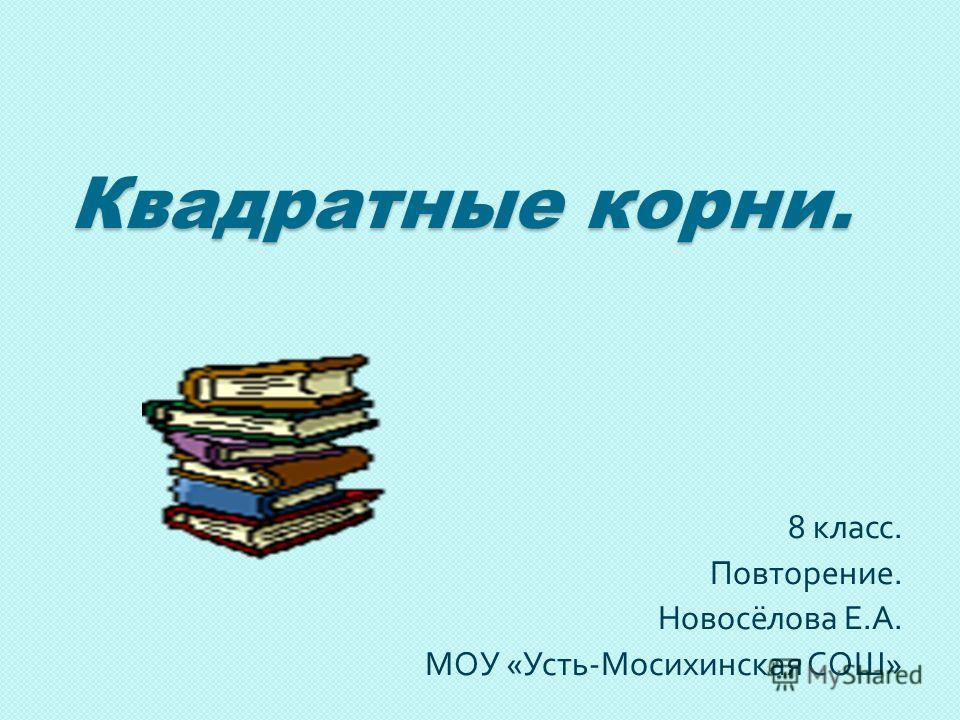 Квадратные корни. 8 класс. Повторение. Новосёлова Е. А. МОУ « Усть - Мосихинская СОШ »