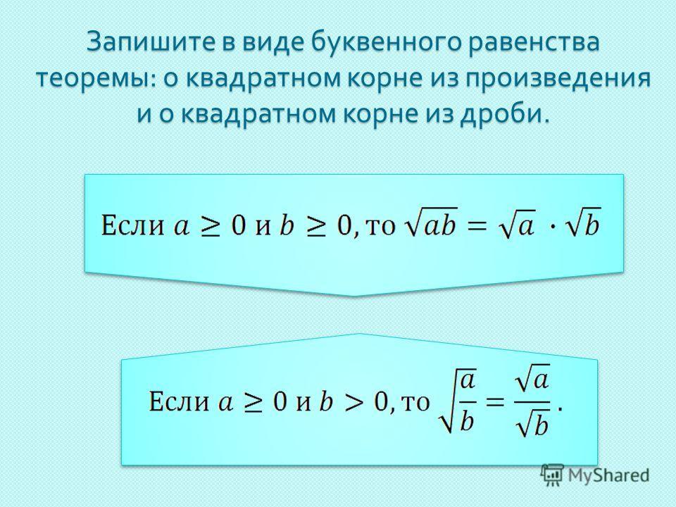 Запишите в виде буквенного равенства теоремы : о квадратном корне из произведения и о квадратном корне из дроби.