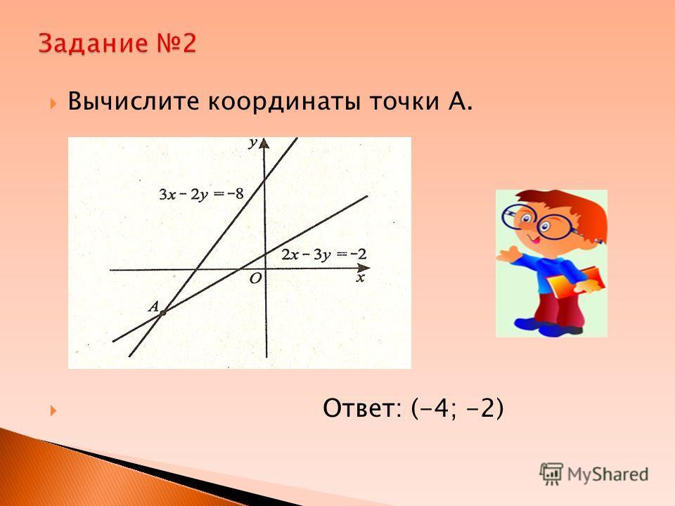 Вычислите координаты точки А. Ответ: (-4; -2)