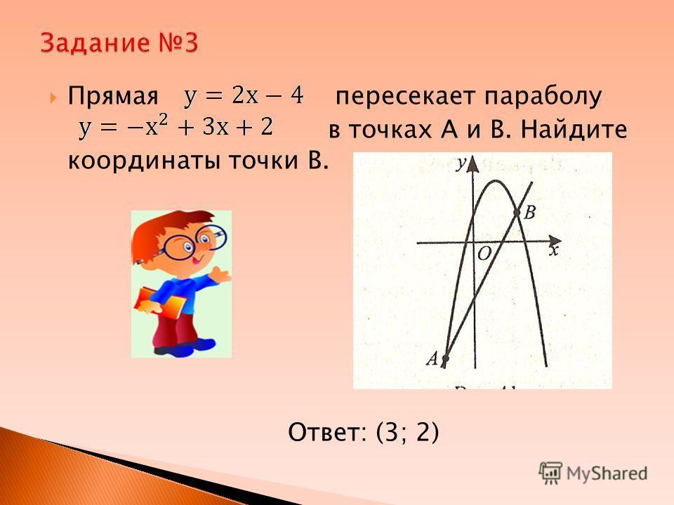 Прямая пересекает параболу в точках А и В. Найдите координаты точки В. Ответ: (3; 2)