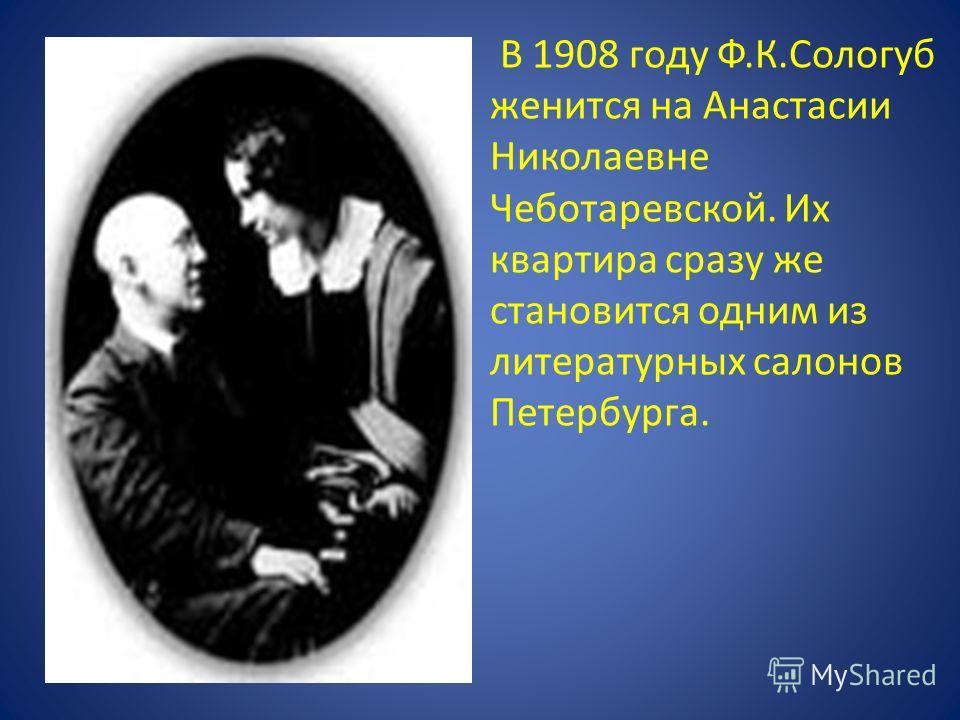 В 1908 году Ф.К.Сологуб женится на Анастасии Николаевне Чеботаревской. Их квартира сразу же становится одним из литературных салонов Петербурга.