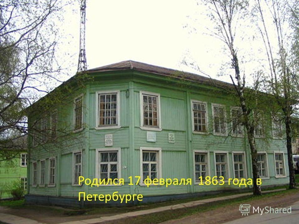 Родился 17 февраля 1863 года в Петербурге
