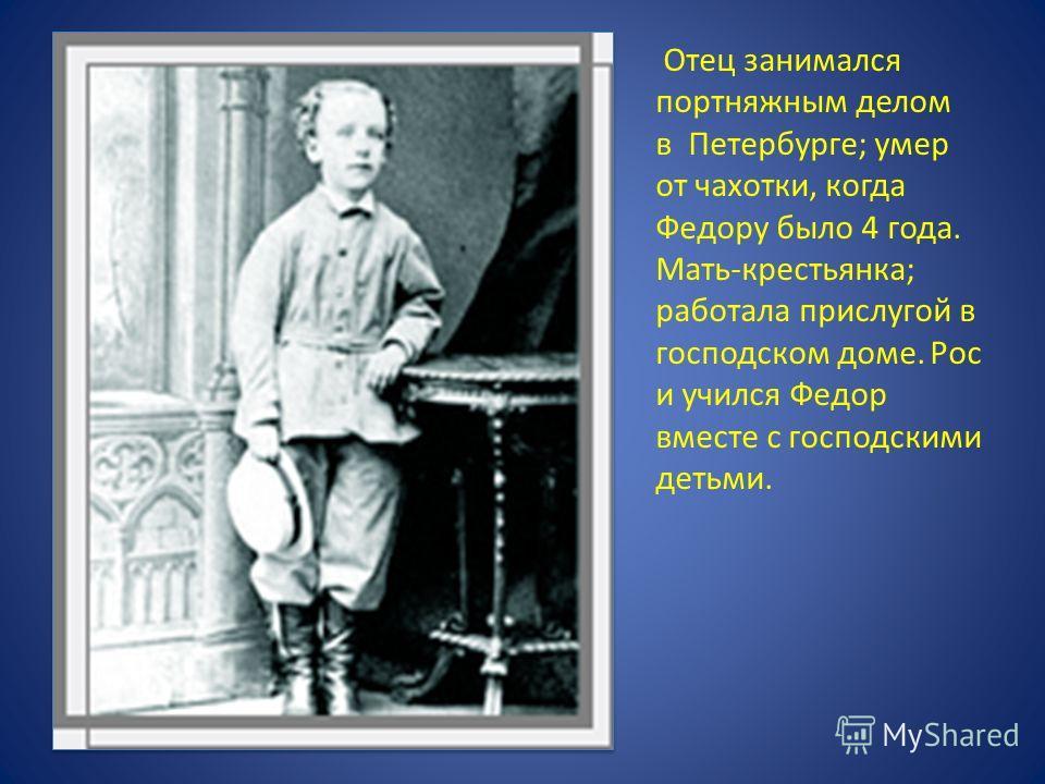 Отец занимался портняжным делом в Петербурге; умер от чахотки, когда Федору было 4 года. Мать-крестьянка; работала прислугой в господском доме. Рос и учился Федор вместе с господскими детьми.